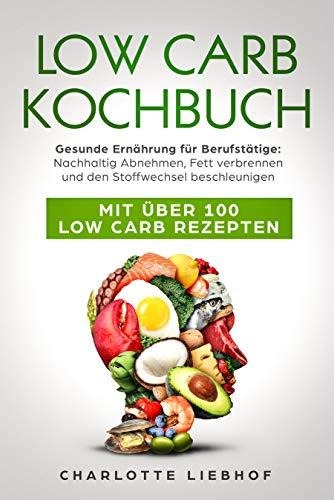 LOW CARB KOCHBUCH Gesunde Ernährung für Berufstätige: Nachhaltig Abnehmen, Fett verbrennen und den Stoffwechsel beschleunigen: Mit über 100 Low Carb Rezepten