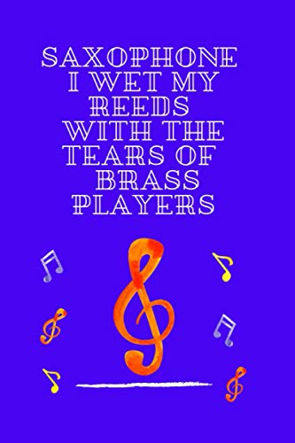 SAXOPHONE I WET MY REEDS WITH THE TEARS OF BRASS PLAYERS: Funny Inspiration Blank Lined Notebook Diary Journal,Trumpet Instrument Accessories & ... Gift Ideas for People Who Loves In Music