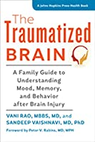The Traumatized Brain: A Family Guide to Understanding Mood, Memory, and Behavior After Brain Injury (Johns Hopkins Press Health Book)