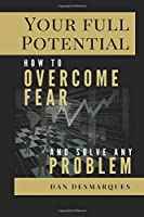 Your Full Potential: How to Overcome Fear and Solve Any Problem