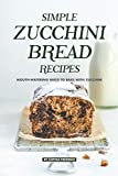 Simple Zucchini Bread Recipes: Mouth-Watering Ways to Bake with Zucchini