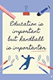 EDUCATION IS IMPORTANT BUT HANDBALL IS IMPORTANTER: BLANK LINED NOTEBOOK | NOTEPAD, DIARY, JOURNAL | GIFTS FOR...