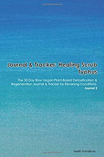 Journal & Tracker: Healing Scrub Typhus: The 30 Day Raw Vegan Plant-Based Detoxification & Regeneration Journal & Tracker for Reversing Conditions. Journal 2