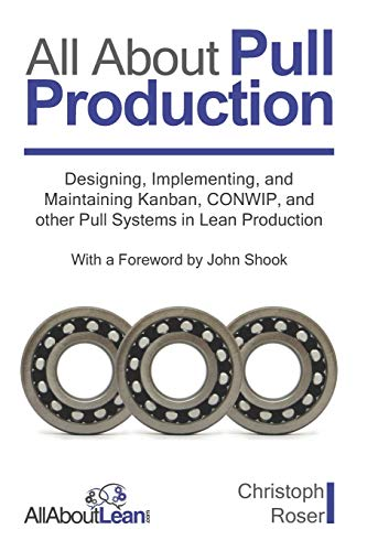 All About Pull Production: Designing, Implementing, and Maintaining Kanban, CONWIP, and other Pull Systems in Lean Production