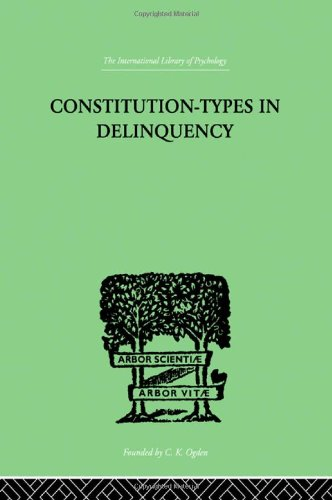 Constitution-Types In Delinquency: PRACTICAL APPLICATIONS AND BIO-PHYSIOLOGICAL FOUNDATIONS OF (International Library of