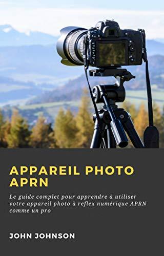 Appareil photo APRN:: Le guide complet pour apprendre à utiliser votre appareil photo à reflex numérique APRN comme un pro