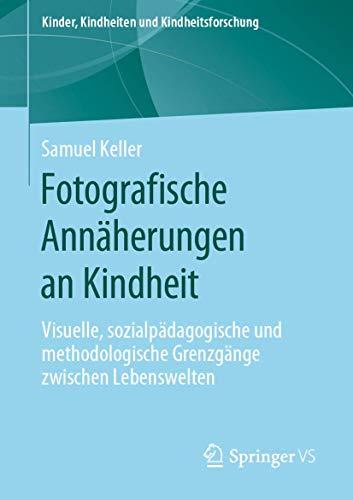 Fotografische Annäherungen an Kindheit: Visuelle, sozialpädagogische und methodologische Grenzgänge zwischen Lebenswelten (Kinder, Kindheiten und Kindheitsforschung, Band 24)