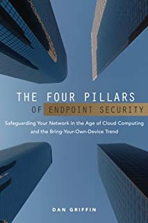 The Four Pillars of Endpoint Security: Safeguarding Your Network in the Age of Cloud Computing and the Bring-Your-Own-Devi...