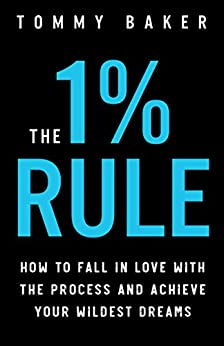 The 1% Rule: How to Fall in Love with the Process and Achieve Your Wildest Dreams by [Tommy Baker]