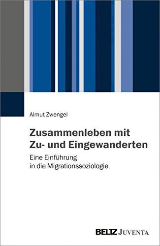 Zusammenleben mit Zu- und Eingewanderten: Eine Einführung in die Migrationssoziologie (Grundlagentexte Soziologie)
