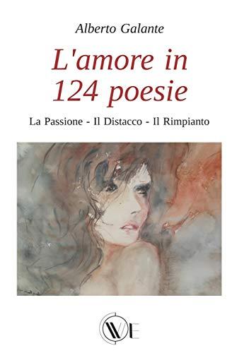 L'AMORE IN 124 POESIE: LA PASSIONE - IL DISTACCO - IL RIMPIANTO