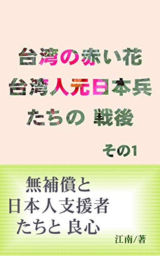 台湾の赤い花 台湾人元日本兵たちの 戦後 その1: 無補償と日本人支援者たちと 良心