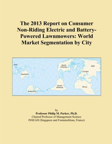 The 2013 Report on Consumer Non-Riding Electric and Battery-Powered Lawnmowers: World Market Segmentation by City