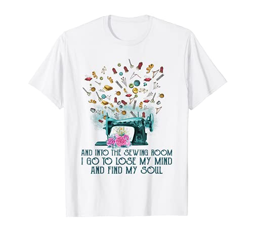 And Into Sewing Room I Go To Lose My Mind And Find My Soul T-Shirt