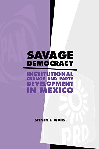 Savage Democracy: Institutional Change and Party Development in Mexico