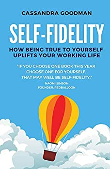 Self-Fidelity: How being true to yourself uplifts your working life by [Cassandra Goodman]
