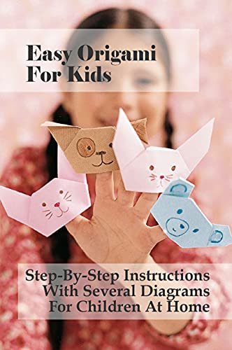 Easy Origami For Kids: Step-By-Step Instructions With Several Diagrams For Children At Home: Simple Origami For Kids And Family (English Edition)