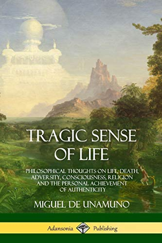 Tragic Sense of Life: Philosophical Thoughts on Life, Death, Adversity, Consciousness, Religion and the Personal Achievement of Authenticity