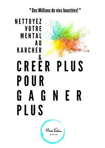 Nettoyer votre mental au Karcher & Créer plus pour Gagner plus (vivre de ses passions): Nettoyer votre mental au karcher (French Edition)