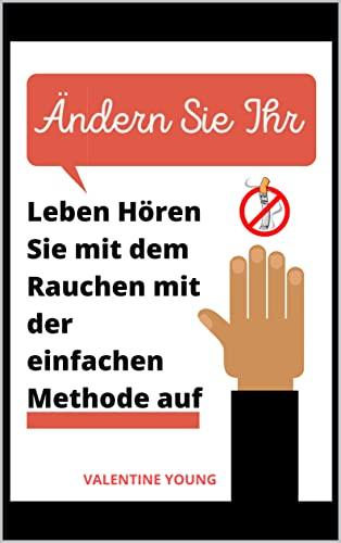 Ändern Sie Ihr Leben Hören Sie mit dem Rauchen mit der einfachen Methode auf (German Edition)