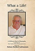 What a Life! a Different Kind of Biography: A Collection of Short Stories, Poems, Musings and Letters