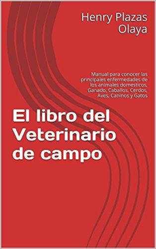 El libro del Veterinario de campo: Manual para conocer las principales enfermedades de los animales domesticos, Ganado, Caballos, Cerdos, Aves, Caninos y Gatos