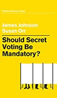 Should Secret Voting Be Mandatory? (Political Theory Today)