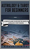 Astrology and Tarot for Beginners: A Complete Guide to Discover the Secrets of Astrology and Tarot Reading