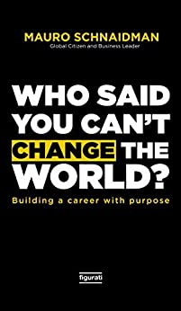 Who said you can't change the world?: Building a career with purpose (English Edition) por [Mauro Schnaidman]