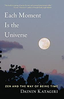 Each Moment Is the Universe: Zen and the Way of Being Time by [Dainin Katagiri]