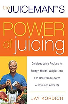 The Juiceman s Power of Juicing  Delicious Juice Recipes for Energy Health Weight Loss and Relief from Scores of Common Ailments