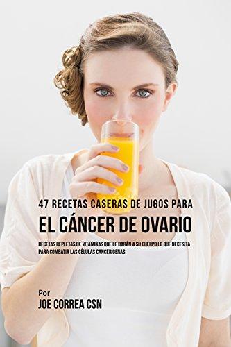 47 Recetas Caseras de Jugos Para el Cáncer de Ovario: Recetas Repletas de Vitaminas Que Le Darán a su Cuerpo Lo Que Necesita Para Combatir las Células Cancerígenas