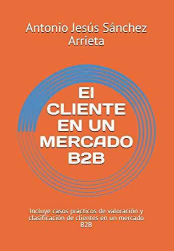 El CLIENTE EN UN MERCADO B2B: Incluye casos prácticos de valoración y clasificación de clientes en un mercado B2B