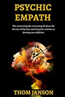 Psychic Empath: The Essential Guide to Learning All About the Secrets of Psychics and Empaths.