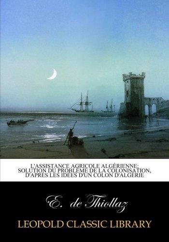 L'assistance agricole algérienne; solution du problème de la colonisation, d'après les idées d'un colon d'Algérie (French Edition)