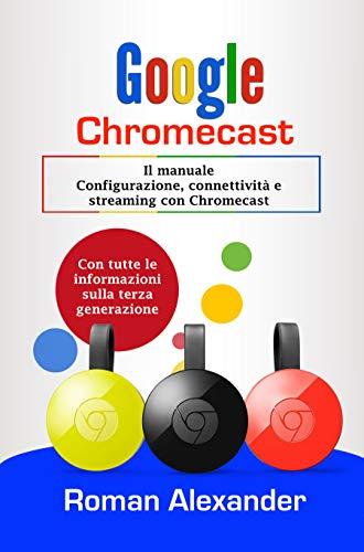 Google Chromecast: Il manuale: Configurazione, connettività e streaming con Chromecast (Smart Home System Vol. 5) (Italian Edition)