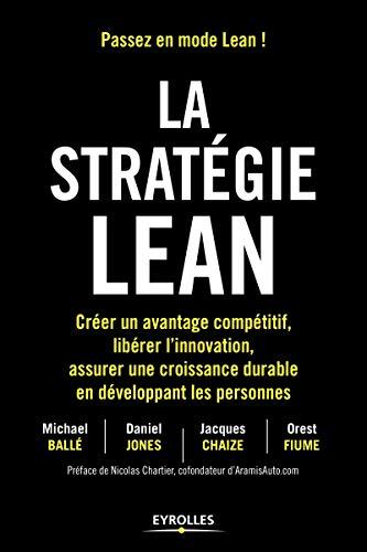 La stratégie Lean: Créer un avantage compétitif, libérer l'innovation, assurer une croissance durable en développant les personnes. Préface de Nicolas Chartier, cofondateur d'AramisAuto.com