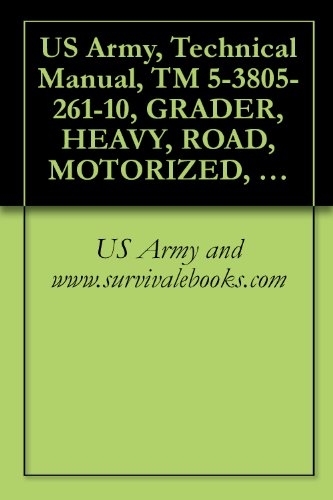 US Army, Technical Manual, TM 5-3805-261-10, GRADER, HEAVY, ROAD, MOTORIZED, CATERPILL MDL 130G (NSN 3805-01-150-4795) (English Edition)