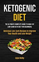 Ketogenic Diet: The Ultimate Complete Guide to High-Fat, Low-Carb Keto Diet For Beginners (Delicious Low-Carb Recipes to Improve Your Health and Lose Weight)