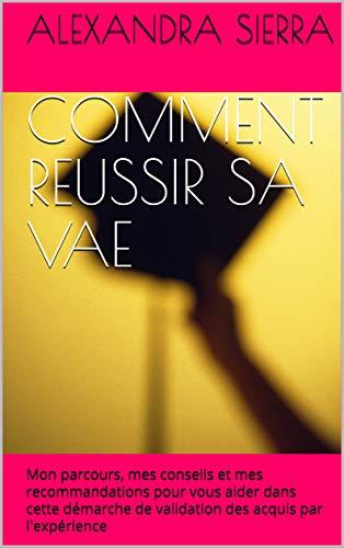 COMMENT REUSSIR SA VAE: Mon parcours, mes conseils et mes recommandations pour vous aider dans cette démarche de validation des acquis par l'expérience (French Edition)