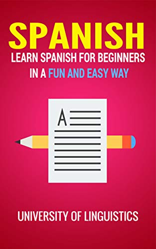 Spanish: Learn Spanish for Beginners In A Fun and Easy Way: Including Pronunciation, Spanish Grammar, Reading, and Writing, Plus Short Stories By: University of Linguistics (English Edition)
