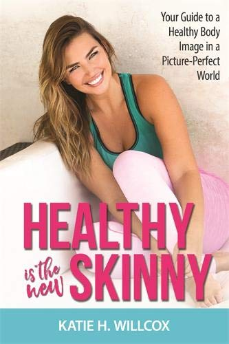 Healthy Is the New Skinny: Your Guide to a Healthy Body Image in a Picture-Perfect World