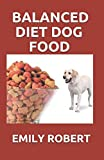 BALANCED DIET DOG FOOD: ALL YOU NEED TO KNOW ABOUT DOGS BALANCED DIET INCLUDING EASY AND FRESH RECIPES