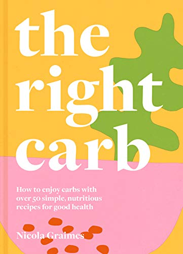 The Right Carb: How to enjoy carbs with over 50 simple, nutritious recipes for good health by [Nicola Graimes]
