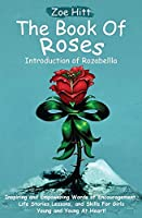 The Book of Roses - Introduction of Rozabellla: Inspiring and Empowering Words of Encouragement, Life Stories, Lessons and Skills for Girls Young and Young At Heart!