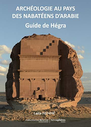 Archéologie au Pays des Nabateens d'Arabie - Guide de Madain Salih: Guide de Hégra