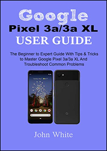 Google Pixel 3a/3a XL Users Guide: The Beginner to Expert Guide with Tips and Tricks to Master Google Pixel 3a/3a XL and Troubleshoot Common Problems (English Edition)