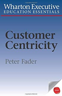 Wharton Executive Education Customer Centricity Essentials: What It Is, What It Isn't, and Why It Matters (Wharton Executive Education Essentials)