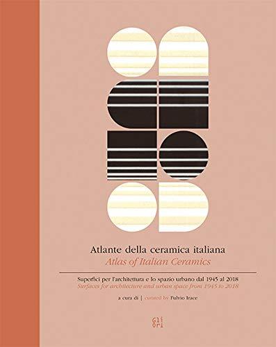 Atlante della ceramica italiana. Superfici per l'architettura e lo spazio urbano dal 1945 al 2018-Atlas of italian ceramics. Surfaces for architecture and urban space from 1945 to 2018. Ediz. bilingue