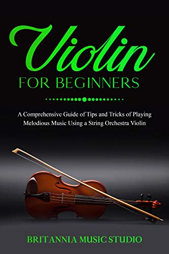 Violin for Beginners: A Comprehensive Guide of Tips and Tricks of Playing Melodious Music Using a String Orchestra Violin